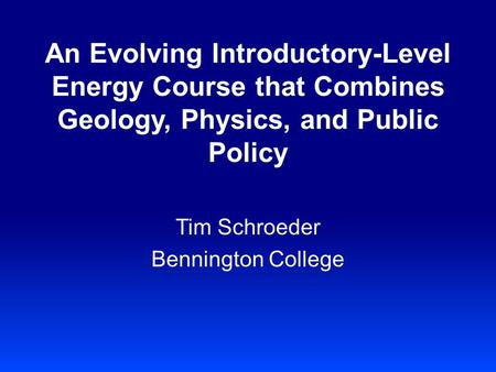 An Evolving Introductory-Level Energy Course that Combines Geology, Physics, and Public Policy Tim Schroeder Bennington College.