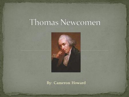 Thomas Newcomen By: Cameron Howard.