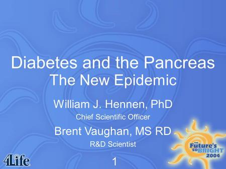 Diabetes and the Pancreas The New Epidemic William J. Hennen, PhD Chief Scientific Officer Brent Vaughan, MS RD R&D Scientist 1.