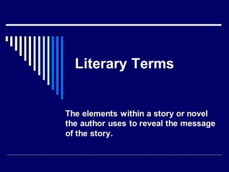 Literary Terms The elements within a story or novel the author uses to reveal the message of the story.