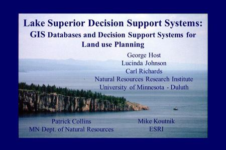 Lake Superior Decision Support Systems: GIS Databases and Decision Support Systems for Land use Planning George Host Lucinda Johnson Carl Richards Natural.