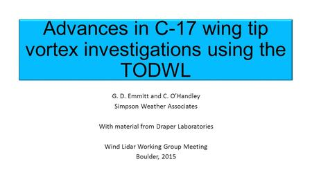 Advances in C-17 wing tip vortex investigations using the TODWL G. D. Emmitt and C. O'Handley Simpson Weather Associates With material from Draper Laboratories.
