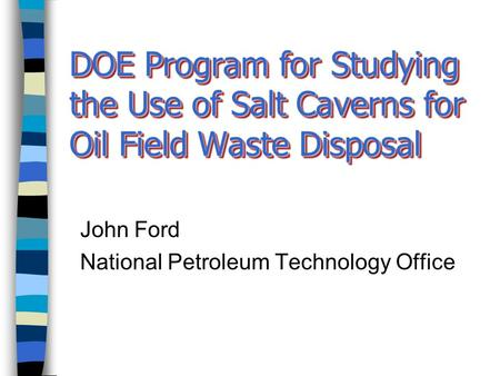 DOE Program for Studying the Use of Salt Caverns for Oil Field Waste Disposal John Ford National Petroleum Technology Office.
