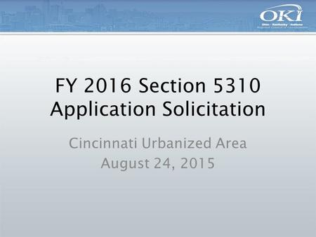 FY 2016 Section 5310 Application Solicitation Cincinnati Urbanized Area August 24, 2015.
