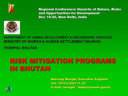 RISK MITIGATION PROGRAMS IN BHUTAN Reezang Wangdi, Executive Engineer Tel: +975-2-328173 (O)   Regional Conference: Hazards.