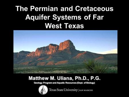 The Permian and Cretaceous Aquifer Systems of Far West Texas Matthew M. Uliana, Ph.D., P.G. Geology Program and Aquatic Resources (Dept. of Biology)