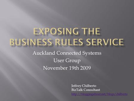 Auckland Connected Systems User Group November 19th 2009 Jeffrey Chilberto BizTalk Consultant