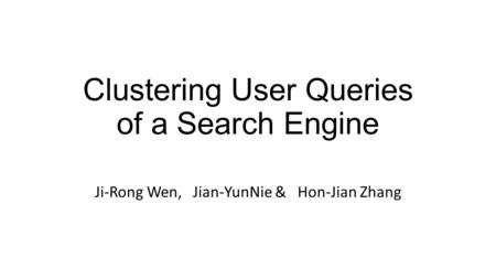 Clustering User Queries of a Search Engine Ji-Rong Wen, Jian-YunNie & Hon-Jian Zhang.