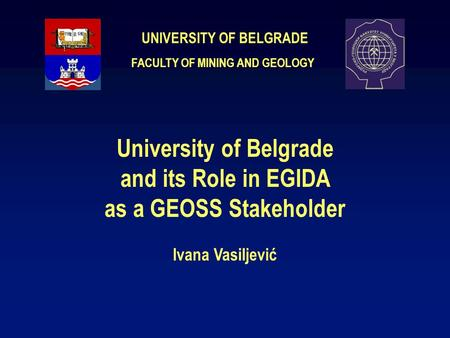UNIVERSITY OF BELGRADE University of Belgrade and its Role in EGIDA as a GEOSS Stakeholder Ivana Vasiljević FACULTY OF MINING AND GEOLOGY.
