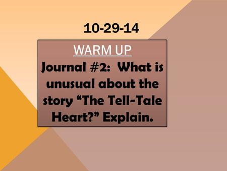 "10-29-14 WARM UP Journal #2: What is unusual about the story ""The Tell-Tale Heart?"" Explain. WARM UP Journal #2: What is unusual about the story ""The Tell-Tale."