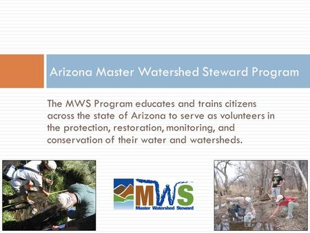The MWS Program educates and trains citizens across the state of Arizona to serve as volunteers in the protection, restoration, monitoring, and conservation.