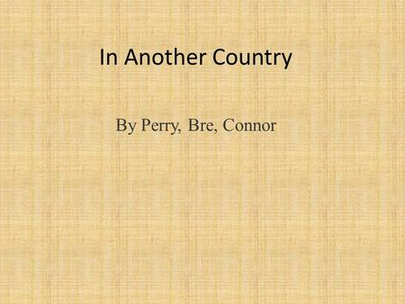 In Another Country By Perry, Bre, Connor. Point of view The perspective from which the story is told. In another country, its told in first person. The.