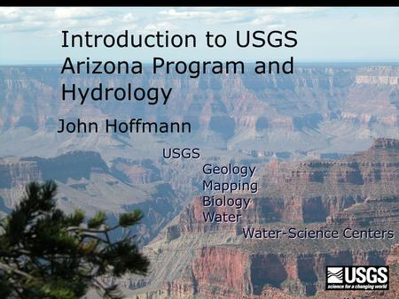 John Hoffmann Introduction to USGS Arizona Program and Hydrology USGSGeologyMappingBiologyWater Water-Science Centers.