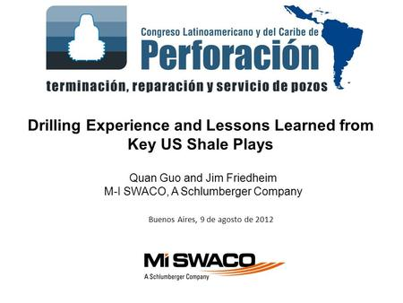 Buenos Aires, 9 de agosto de 2012 Drilling Experience and Lessons Learned from Key US Shale Plays Quan Guo and Jim Friedheim M-I SWACO, A Schlumberger.