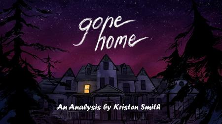 An Analysis by Kristen Smith. Gone Home Overview  Gone Home is a game that indirectly tells the story of a young girl named Sam and her family. The story.