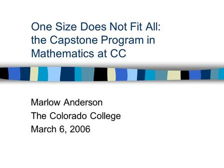 One Size Does Not Fit All: the Capstone Program in Mathematics at CC Marlow Anderson The Colorado College March 6, 2006.