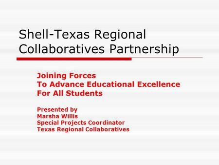 Shell-Texas Regional Collaboratives Partnership Joining Forces To Advance Educational Excellence For All Students Presented by Marsha Willis Special Projects.