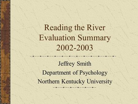 Reading the River Evaluation Summary 2002-2003 Jeffrey Smith Department of Psychology Northern Kentucky University.