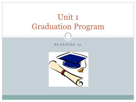 PLANNING 10 Unit 1 Graduation Program. Unit Overview Main topics Identify the requirements of the Graduation Program Begin planning how to meet the requirements.