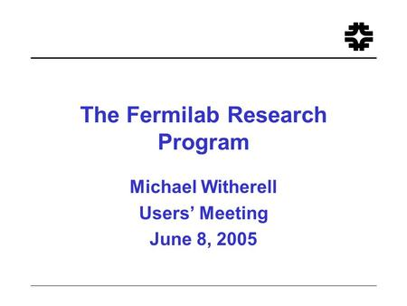 The Fermilab Research Program Michael Witherell Users' Meeting June 8, 2005.