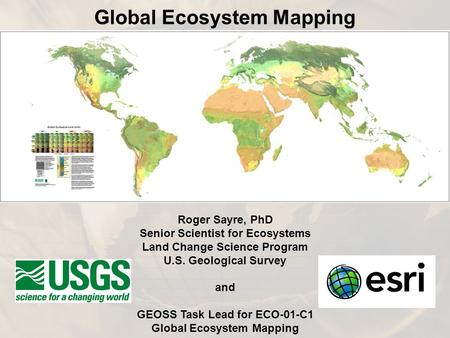 Roger Sayre, PhD Senior Scientist for Ecosystems Land Change Science Program U.S. Geological Survey and GEOSS Task Lead for ECO-01-C1 Global Ecosystem.