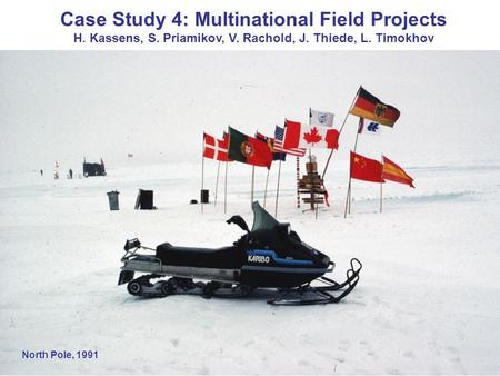 North Pole, 1991 Case Study 4: Multinational Field Projects H. Kassens, S. Priamikov, V. Rachold, J. Thiede, L. Timokhov.
