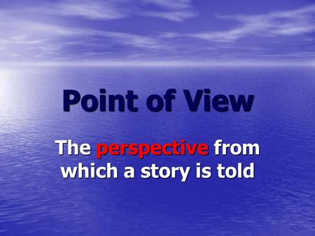 Point of View The perspective from which a story is told.