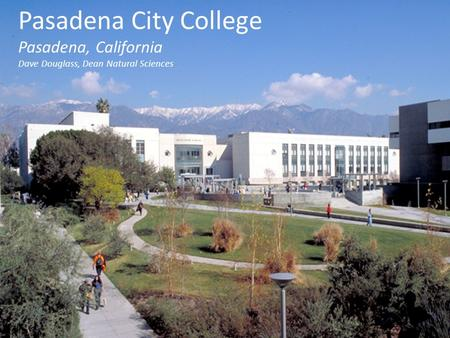 Pasadena City College Pasadena, California Dave Douglass, Dean Natural Sciences.