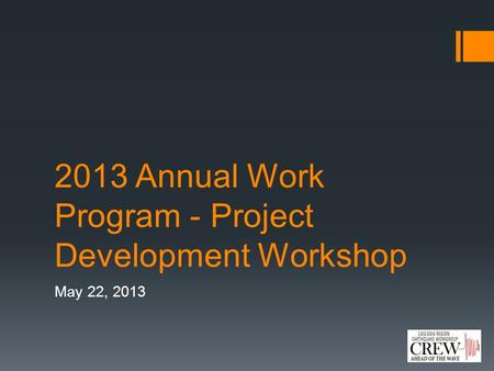 2013 Annual Work Program - Project Development Workshop May 22, 2013.