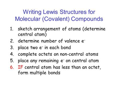 Writing Lewis Structures for Molecular (Covalent) Compounds 1.sketch arrangement of atoms (determine central atom) 2.determine number of valence e - 3.place.
