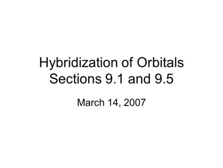Hybridization of Orbitals Sections 9.1 and 9.5 March 14, 2007.
