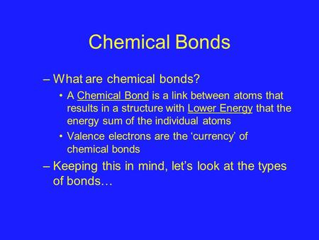 Chemical Bonds –What are chemical bonds? A Chemical Bond is a link between atoms that results in a structure with Lower Energy that the energy sum of the.