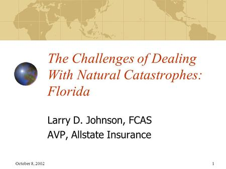 October 8, 20021 The Challenges of Dealing With Natural Catastrophes: Florida Larry D. Johnson, FCAS AVP, Allstate Insurance.