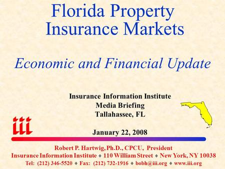 Florida Property Insurance Markets Economic and Financial Update Robert P. Hartwig, Ph.D., CPCU, President Insurance Information Institute  110 William.