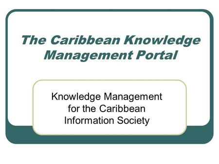 The Caribbean Knowledge Management Portal Knowledge Management for the Caribbean Information Society.