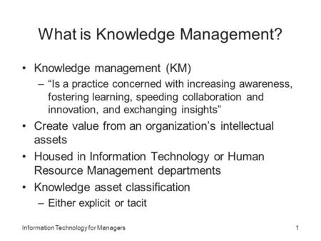 "What is Knowledge Management? Knowledge management (KM) –""Is a practice concerned with increasing awareness, fostering learning, speeding collaboration."