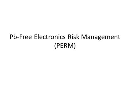 Pb-Free Electronics Risk Management (PERM). What PERM is: A Consortium sponsored by the Aerospace Industries Association (AIA) Includes industry and government.