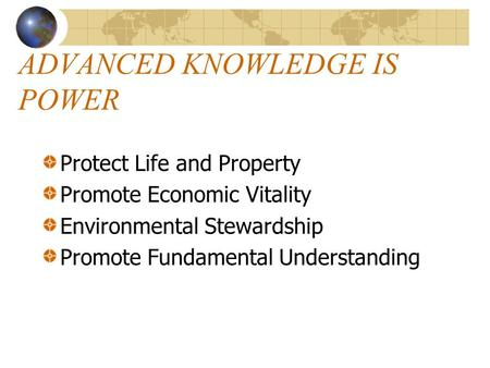 ADVANCED KNOWLEDGE IS POWER Protect Life and Property Promote Economic Vitality Environmental Stewardship Promote Fundamental Understanding.