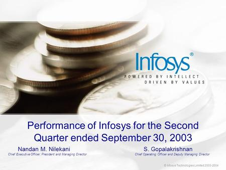 © Infosys Technologies Limited 2003-2004 Performance of Infosys for the Second Quarter ended September 30, 2003 Nandan M. NilekaniS. Gopalakrishnan Chief.