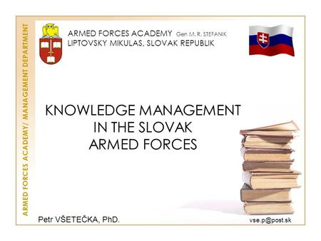 KNOWLEDGE MANAGEMENT IN THE SLOVAK ARMED FORCES ARMED FORCES ACADEMY Gen M. R. STEFANIK LIPTOVSKY MIKULAS, SLOVAK REPUBLIK ARMED FORCES ACADEMY/ MANAGEMENT.