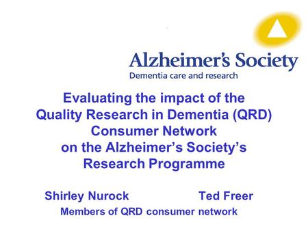Evaluating the impact of the Quality Research in Dementia (QRD) Consumer Network on the Alzheimer's Society's Research Programme Shirley NurockTed Freer.