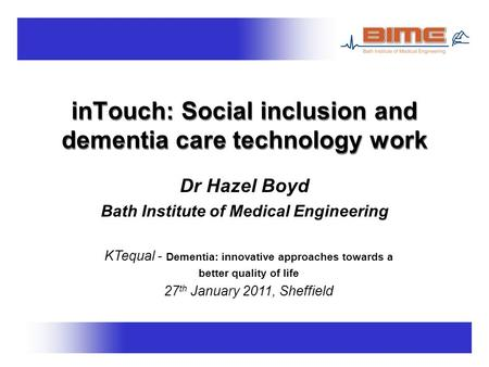 InTouch: Social inclusion and dementia care technology work Dr Hazel Boyd Bath Institute of Medical Engineering KTequal - Dementia: innovative approaches.