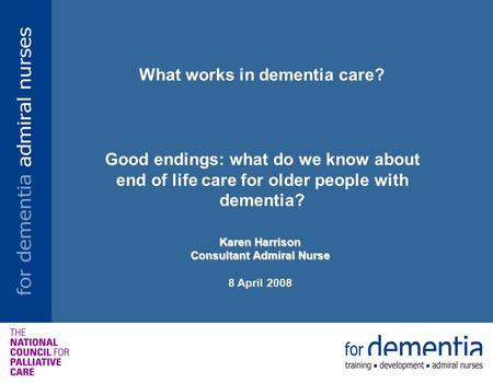 What works in dementia care? Good endings: what do we know about end of life care for older people with dementia? Karen Harrison Consultant Admiral Nurse.