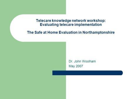 Telecare knowledge network workshop: Evaluating telecare implementation The Safe at Home Evaluation in Northamptonshire Dr. John Woolham May 2007.