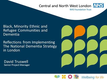 Black, Minority Ethnic and Refugee Communities and Dementia Reflections from Implementing The National Dementia Strategy in London David Truswell Senior.