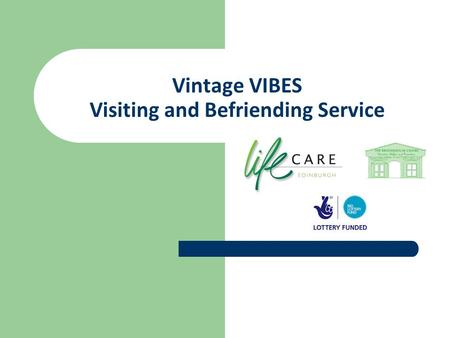 Vintage VIBES Visiting and Befriending Service.  Partnership between LifeCare Edinburgh – lead agency - and The Broomhouse Centre  Partly funded by.