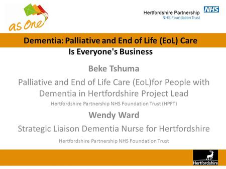 Hertfordshire Partnership NHS Foundation Trust Dementia: Palliative and End of Life (EoL) Care Is Everyone's Business Beke Tshuma Palliative and End of.