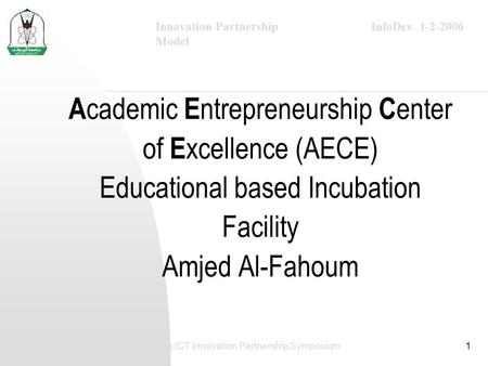 InfoDev 1-2-2006Innovation Partnership Model The ICT Innovation Partnership Symposium1 A cademic E ntrepreneurship C enter of E xcellence (AECE) Educational.