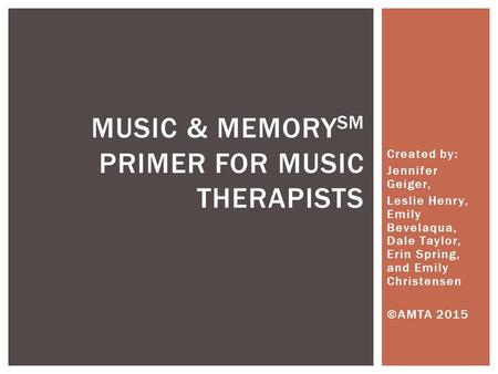 Created by: Jennifer Geiger, Leslie Henry, Emily Bevelaqua, Dale Taylor, Erin Spring, and Emily Christensen ©AMTA 2015 <strong>MUSIC</strong> & MEMORY SM PRIMER FOR <strong>MUSIC</strong>.