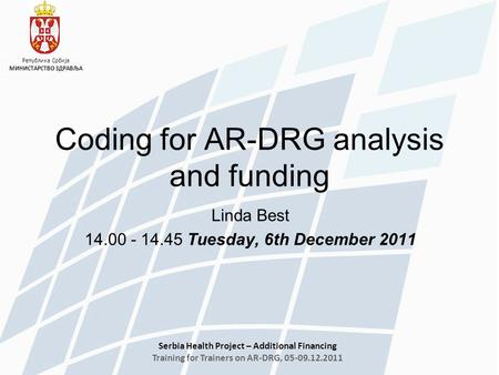 Serbia Health Project – Additional Financing Training for Trainers on AR-DRG, 05-09.12.2011 Република Србија МИНИСТАРСТВО ЗДРАВЉА Linda Best 14.00 - 14.45.